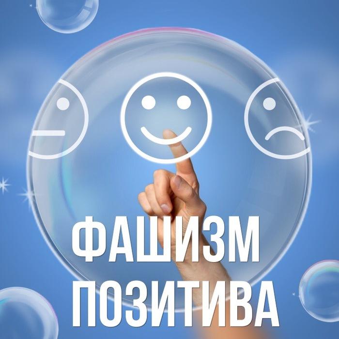Фашизм позитива Тирания позитива, Психотерапия, Позитивная психология, Психология, Фашизм позитива, Длиннопост